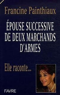 Épouse successive de deux marchands d'armes : elle raconte..., Painthiaux, Francine