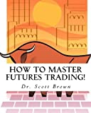 How to Master Futures Trading!, Scott Brown, 1451529732