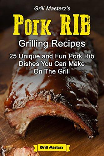 Grill Masterz's Pork Rib Recipes: 25 Unique and Fun Pork Rib Dishes You Can Make On The Grill