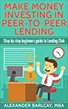 Make Money Investing In Peer-To-Peer Lending: Step-by-Step Beginners Guide to Lending Club: Passive Investing, Passive Income, Stocks, Bonds, Investment Guide, Investing for Beginners, Make Money