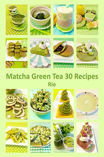 Matcha Green Tea 30 Recipes: 30 Easy-to-Make Meals, Snacks & Desserts with Matcha