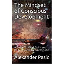 The Mindset of Conscious Development: A Guide To Mind, Spirit and Body inspired by Kratosguide
