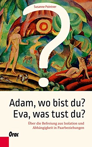 Adam, wo bist du? Eva, was tust du?: Über die Befreiung aus Isolation und Abhängigkeit in Paarbeziehungen