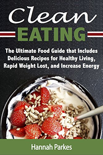 Clean Eating: The Ultimate Food Guide that Includes Delicious Recipes for Healthy Living, Rapid Weight Lost, and Increase Energy (Include Diet Tips and ... Will Guide You Through Natural Weight Loss)