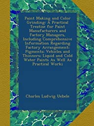Paint Making and Color Grinding: A Practical Treatise for Paint Manufacturers and Factory Managers, Including Comprehensive Information Regarding ... Cold Water Paints As Well As Practical Worki