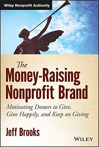 The Money-Raising Nonprofit Brand: Motivating Donors to Give, Give Happily, and Keep on Giving (Wiley Nonprofit Authorit