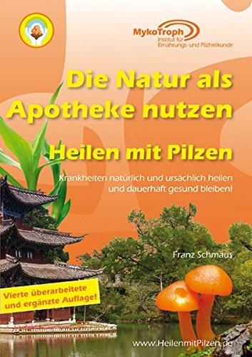 Die Natur als Apotheke nutzen - Heilen mit Pilzen: Krankheiten natürlich und ursächlich heilen und dauerhaft gesund bleiben!