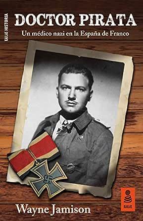 Doctor Pirata: Un médico nazi en la España de Franco (Kailas Historia) eBook: Jamison, Wayne: Amazon.es: Tienda Kindle