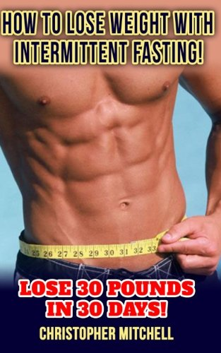 How To Lose Weight With Intermittent Fasting!: Lose 30 Pounds In 30 Days!