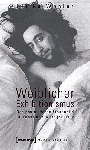 Weiblicher Exhibitionismus: Das postmoderne Frauenbild in Kunst und Alltagskultur (Gender Studies)