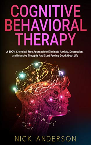 Cognitive Behavioral Therapy: A 100% Chemical-Free Approach to Eliminate Anxiety, Depression, and Intrusive Thoughts And Start Feeling Good About Life by [Anderson, Nick]