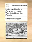 Letters Written by a Peruvian Princess Translated from the French, Mme De Grafigny, 1170022987