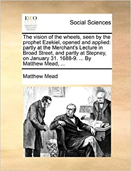 Book The vision of the wheels, seen by the prophet Ezekiel, opened and applied: partly at the Merchant's Lecture in Broad Street, and partly at Stepney, on January 31. 1688-9. ... By Matthew Mead, ...
