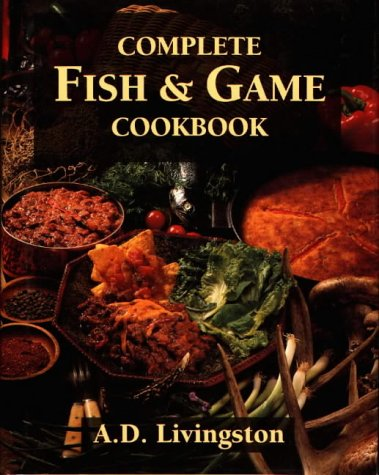 Complete Fish & Game Cookbook by A. D. Livingston