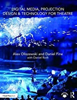Digital Media, Projection Design, and Technology for Theatre Front Cover