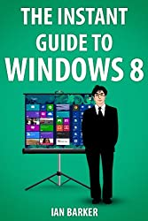 The Instant Guide To Windows 8 (Updated to include Windows 8.1)