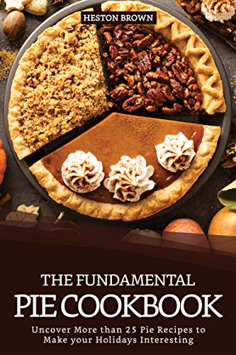 (The Fundamental Pie Cookbook: Uncover More than 25 Pie Recipes to Make your Holidays Interesting )