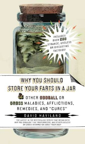 Why You Should Store Your Farts in a Jar Afflictions, Remedies, and Cures: and Other Oddball or Gross Maladies, Afflictions, Remedies, and Cures