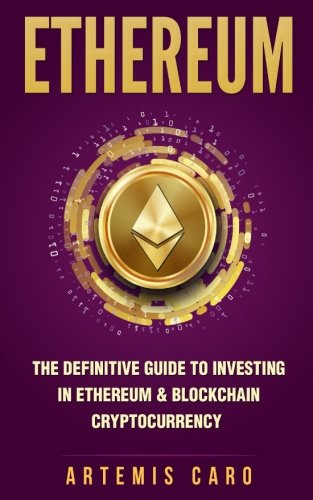 Ethereum: The Definitive Guide to Investing in Ethereum & Blockchain Cryptocurrency: Includes Blueprint Fintech Contracts