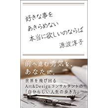 Never give up what you love if it was what you really want: Live the life your way The author an internationally successsful art and design consultant ... the strong encouragement (Japanese Edition)