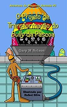 O Projeto de Transformação do Bully da Páscoa (Aventuras de Projetos Juvenis Livro 5) (Portuguese Edition) by [Nelson, Gary]