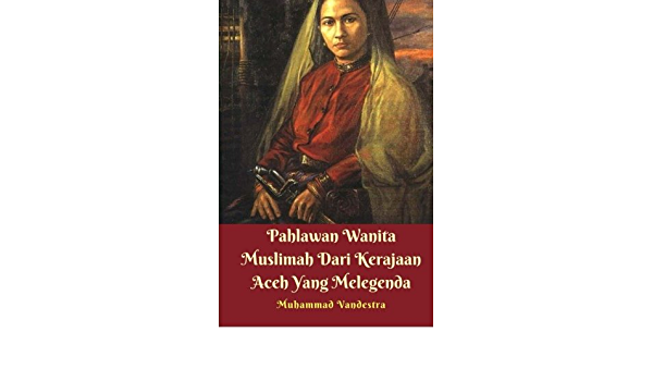 Pahlawan Wanita Muslimah Dari Kerajaan Aceh Yang Melegenda Indonesian Edition Vandestra Muhammad 9781983645389 Amazon Com Books