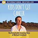 Kids Don't Get Cancer: The Remarkably Inspiring Story of Michael Crossland | Michael Crossland