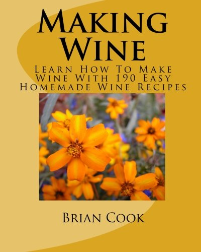 (Making Wine: Learn How To Make Wine With 190 Easy Homemade Wine)