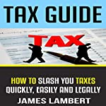 Tax Guide: How to Slash Your Taxes Quickly, Easily and Legally | James Lambert