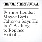 Former London Mayor Boris Johnson Says He Isn't Seeking to Replace British Prime Minister David Cameron | Jenny Gross,Nicholas Winning