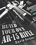 Build Your Own AR-15 Rifle, David Strauss, 1452830290
