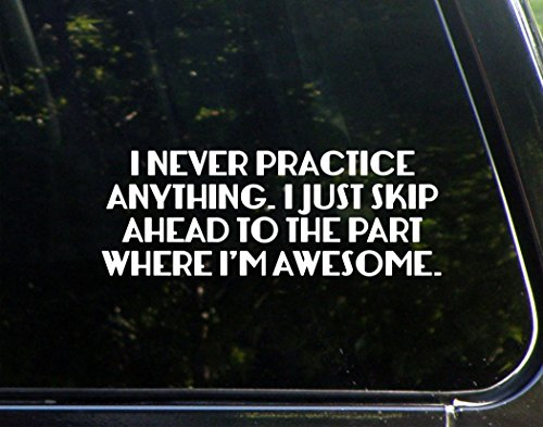 I Never Practice Anything, I Just Skip Ahead To The Part Where I'm Awesome- 8-3/4