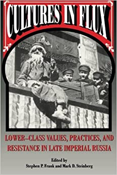 Cultures in Flux: Lower-class Values, Practices and Resistance in Late Imperial Russia