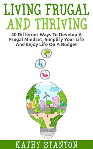 Living Frugal And Thriving: 40 Different Ways To Develop A Frugal Mindset, Simplify Your Life And Enjoy Life On A Budget (Minimalism, Simple Living, How ... Management Strategies, Minimalist Living) by [Stanton, Kathy]