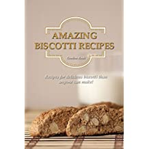 Amazing Biscotti Recipes: Recipes for Delicious Biscotti Than Anyone Can Make!