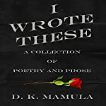 I Wrote These: A Collection of Poetry and Prose | D. K. Mamula