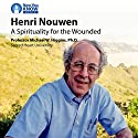 Henri Nouwen: A Spirituality for the Wounded Lecture by Prof. Michael W. Higgins PhD Narrated by Prof. Michael W. Higgins PhD