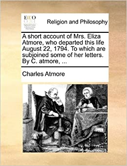 Book A short account of Mrs. Eliza Atmore, who departed this life August 22, 1794. To which are subjoined some of her letters. By C. atmore, ...