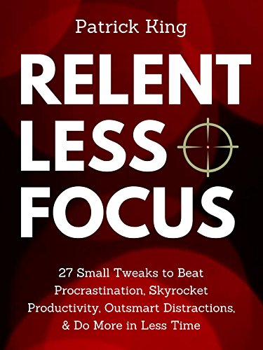Relentless Focus: 27 Small Tweaks to Beat Procrastination, Skyrocket Productivity, Outsmart Distractions, & Do More in Less Time