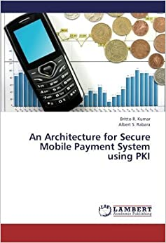 Book An Architecture for Secure Mobile Payment System using PKI by Britto R. Kumar (2013-03-18)