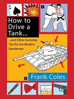 How to Drive a Tank and Other Everyday Tips for the Modern Gentleman by [Coles, Frank]