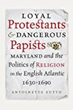 Loyal Protestants and Dangerous Papists: Maryland and the Politics of Religion in the English Atlantic, 1630-1690 (Early American Histories)