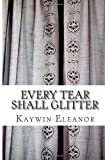 Every Tear Shall Glitter, Kaywin Eleanor, 1495923258