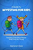 A Guide To Investing For Kids: Money and Saving Guide For Parents and Children About Smart Spending, Earning, Budgeting, Finance and Stock Market, Teach them While They are Young!
