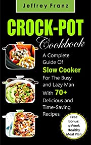 Crock Pot Cookbook: A Complete Guide Of Slow Cooker For The Busy and Lazy Man With 70+ Delicious and Time-Saving Recipes