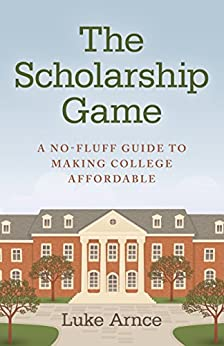 The Scholarship Game: A No-Fluff Guide To Making College Affordable by [Arnce, Luke]