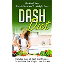 DASH DIET: The Dash Diet Simple Solution To Weight Loss - Includes Over 50 Dash Diet Recipes To Maximize The Weight Loss Process (dash diet, weight loss, ... cookbook, Dash Diet weight loss Book 1)
