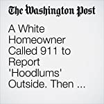 A White Homeowner Called 911 to Report 'Hoodlums' Outside. Then He Fatally Shot a Black Man | Cleve R. Wootson Jr.