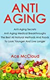 Anti Aging: Anti Aging Secrets: Anti-Aging Medical Breakthroughs: The Best All Natural Methods And Foods To Look Younger And Live Longer (The Anti-Aging ... & Motivation For A Happier & Longer Life)