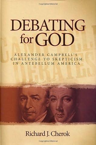 Debating for God: Alexander Campbell's Challenge to Skepticism in Antebellum America (Alexander Campbell)